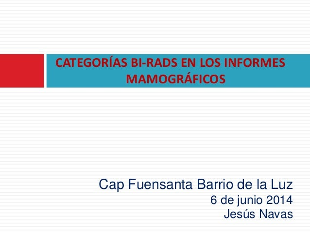 CATEGORÍAS BI-RADS EN LOS INFORMES MAMOGRÁFICOS Cap Fuensanta Barrio de la Luz 6 de junio 2014 Jesús Navas