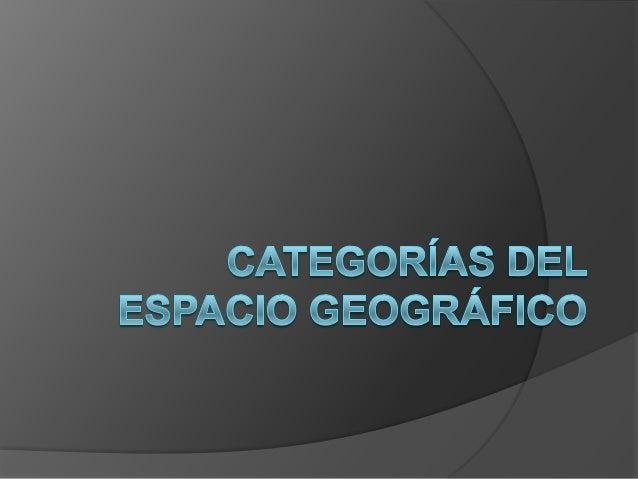 Categorías del espacio geográfico Espacio Geográfico Lugar Medio RegiónPaisaje Territorio