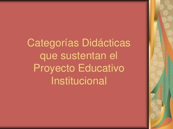 Categorías Didácticas  que sustentan el Proyecto Educativo    Institucional