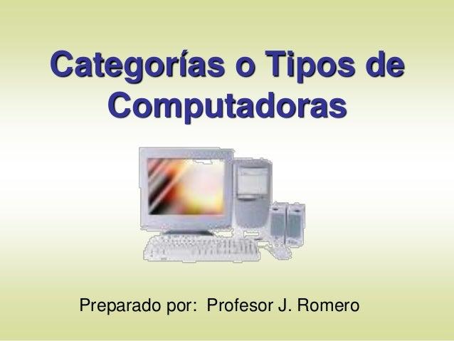 Categorías o Tipos de Computadoras Preparado por: Profesor J. Romero