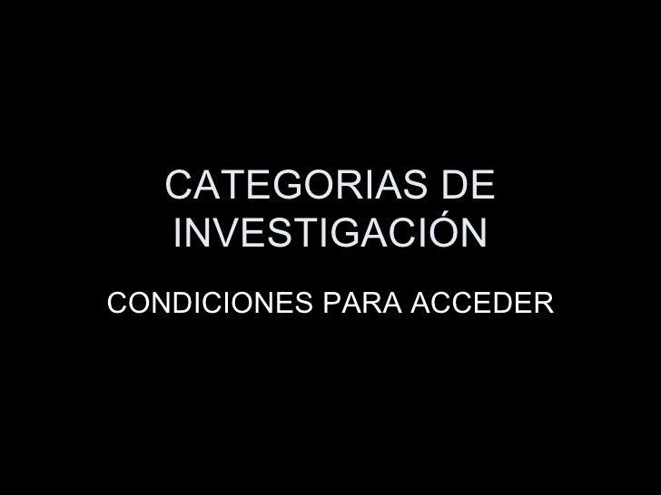 CATEGORIAS DE INVESTIGACIÓN CONDICIONES PARA ACCEDER