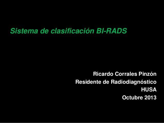 Sistema de clasificación BI-RADS  Ricardo Corrales Pinzón Residente de Radiodiagnóstico HUSA Octubre 2013