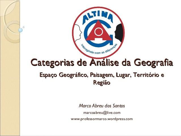 Categorias de Análise da Geografia Espaço Geográfico, Paisagem, Lugar, Território e Região  Marco Abreu dos Santos marcoab...