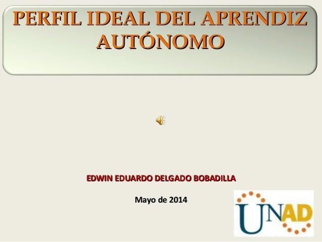PERFIL IDEAL DEL APRENDIZPERFIL IDEAL DEL APRENDIZ AUTÓNOMOAUTÓNOMO EDWIN EDUARDO DELGADO BOBADILLAEDWIN EDUARDO DELGADO B...