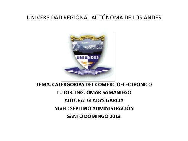UNIVERSIDAD REGIONAL AUTÓNOMA DE LOS ANDESTEMA: CATERGORIAS DEL COMERCIOELECTRÓNICOTUTOR: ING. OMAR SAMANIEGOAUTORA: GLADY...