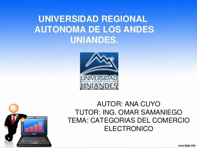 AUTOR: ANA CUYOTUTOR: ING. OMAR SAMANIEGOTEMA: CATEGORIAS DEL COMERCIOELECTRONICOUNIVERSIDAD REGIONALAUTONOMA DE LOS ANDES...