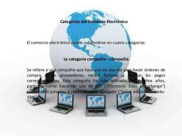 Categorías del Comercio ElectrónicoEl comercio electrónico puede subdividirse en cuatro categorías:La categoría compañía –...
