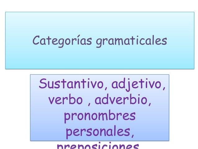 Categorías gramaticales Sustantivo, adjetivo, verbo , adverbio, pronombres personales,