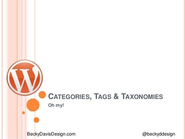 CATEGORIES, TAGS & TAXONOMIES Oh my! BeckyDavisDesign.com @beckyddesign