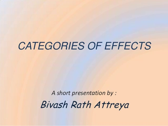 CATEGORIES OF EFFECTS     A short presentation by :   Bivash Rath Attreya