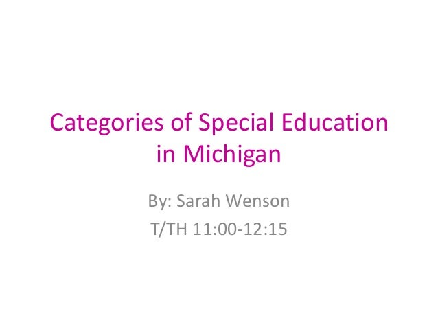 Categories of Special Education in Michigan By: Sarah Wenson T/TH 11:00-12:15