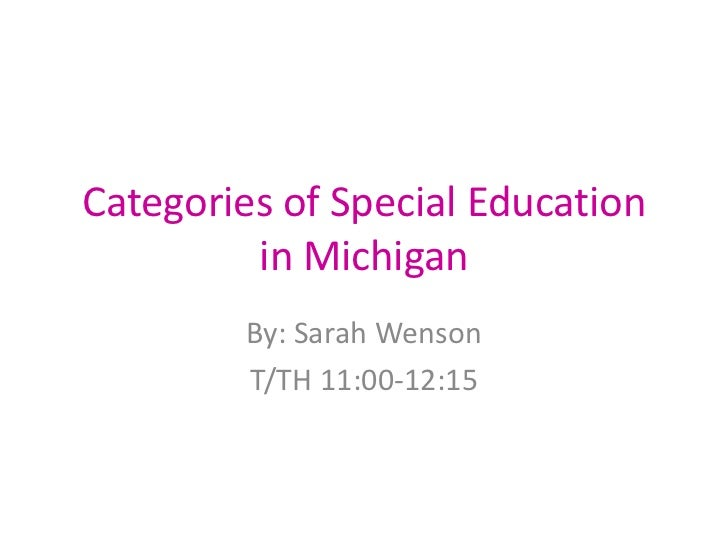 Categories of Special Education in Michigan<br />By: Sarah Wenson<br />T/TH 11:00-12:15<br />