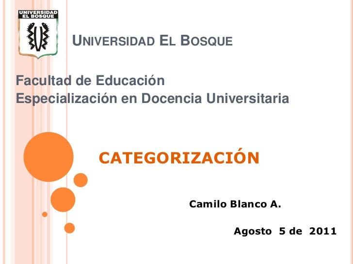 Universidad El Bosque<br />Facultad de Educación<br />Especialización en Docencia Universitaria<br />CATEGORIZACIÓN<br />C...