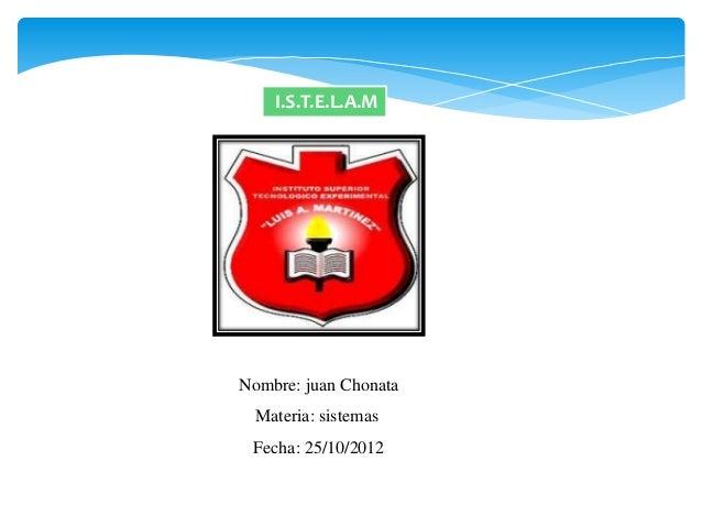 I.S.T.E.L.A.MNombre: juan Chonata  Materia: sistemas Fecha: 25/10/2012