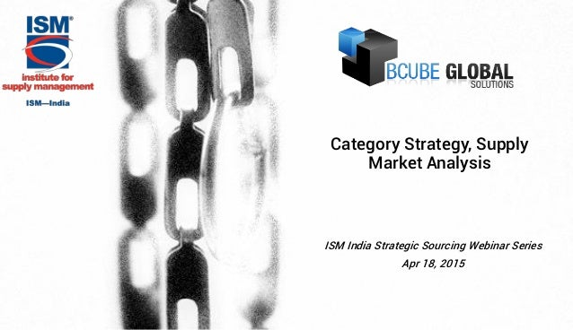 ISM India Strategic Sourcing Webinar Series Apr 18, 2015 Category Strategy, Supply Market Analysis