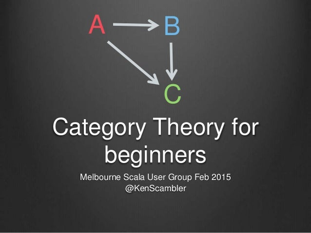 Category Theory for beginners Melbourne Scala User Group Feb 2015 @KenScambler A B C