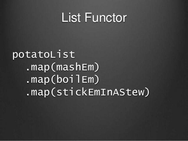 List Functor potatoList .map(mashEm) .map(boilEm) .map(stickEmInAStew)