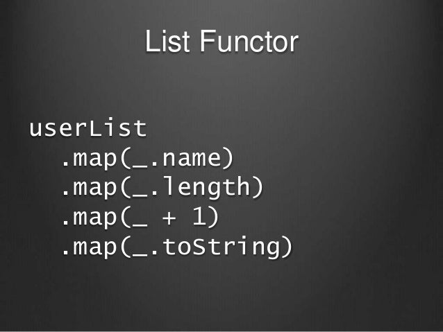 List Functor userList .map(_.name) .map(_.length) .map(_ + 1) .map(_.toString)