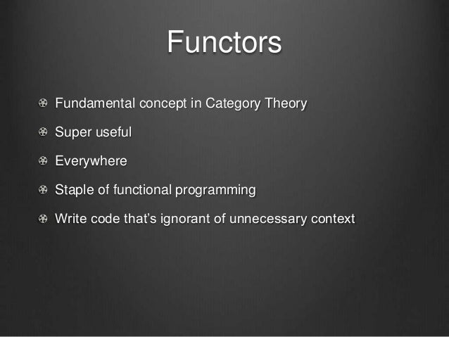 Functors Fundamental concept in Category Theory Super useful Everywhere Staple of functional programming Write code that's...
