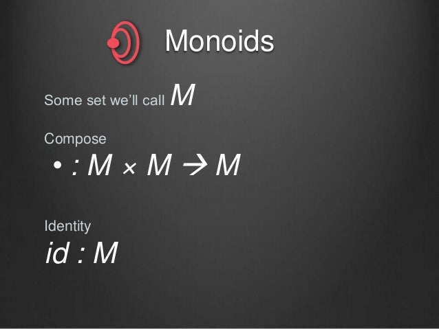 Monoids Some set we'll call M Compose • : M × M  M Identity id : M
