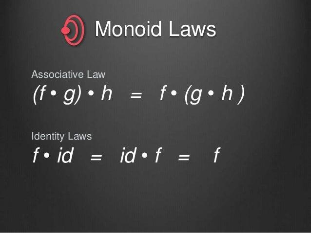 Monoid Laws Associative Law (f • g) • h = f • (g • h ) Identity Laws f • id = id • f = f