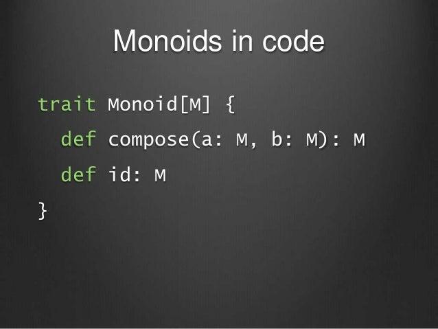 Monoids in code trait Monoid[M] { def compose(a: M, b: M): M def id: M }