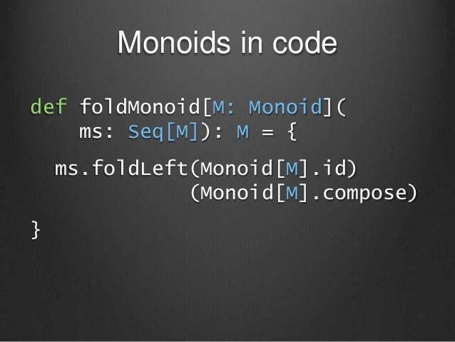 Monoids in code def foldMonoid[M: Monoid]( ms: Seq[M]): M = { ms.foldLeft(Monoid[M].id) (Monoid[M].compose) }