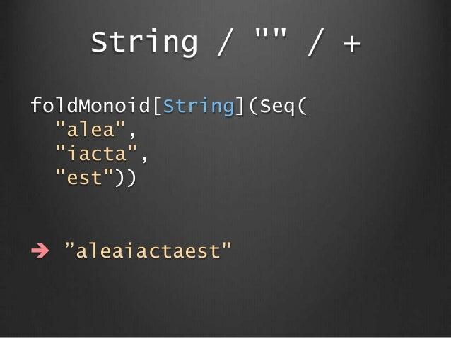 "String / """" / + foldMonoid[String](Seq( ""alea"", ""iacta"", ""est""))  ""aleaiactaest"""