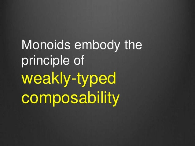 Monoids embody the principle of weakly-typed composability