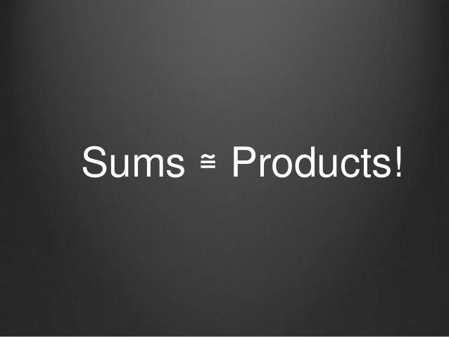 Sums ≅ Products!