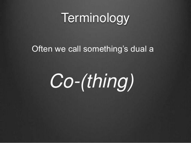 Terminology Co-(thing) Often we call something's dual a