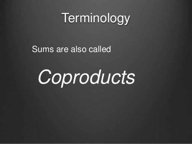 Terminology Coproducts Sums are also called