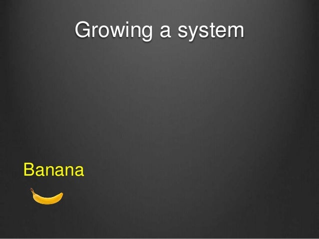 Growing a system Banana
