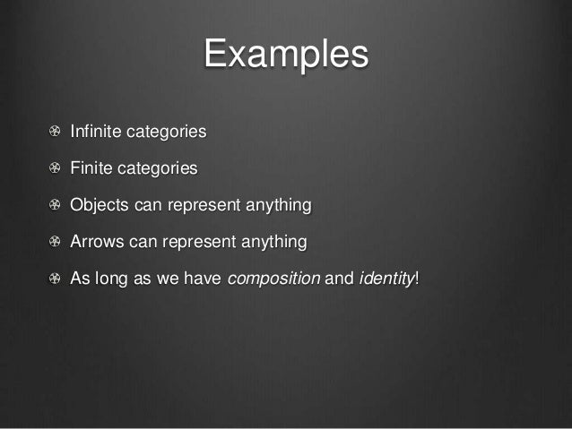 Examples Infinite categories Finite categories Objects can represent anything Arrows can represent anything As long as we ...