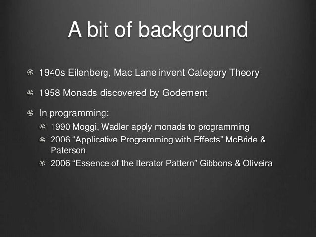 A bit of background 1940s Eilenberg, Mac Lane invent Category Theory 1958 Monads discovered by Godement In programming: 19...