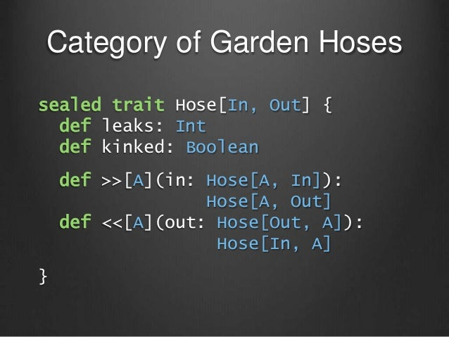 Category of Garden Hoses sealed trait Hose[In, Out] { def leaks: Int def kinked: Boolean def >>[A](in: Hose[A, In]): Hose[...