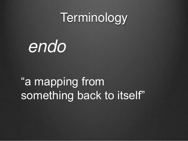 """Terminology endo """"a mapping from something back to itself"""""""