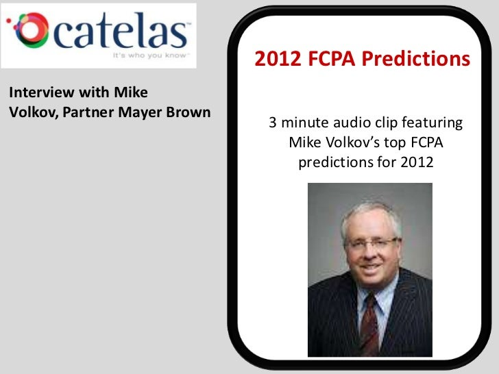 2012 FCPA PredictionsInterview with MikeVolkov, Partner Mayer Brown                               3 minute audio clip feat...