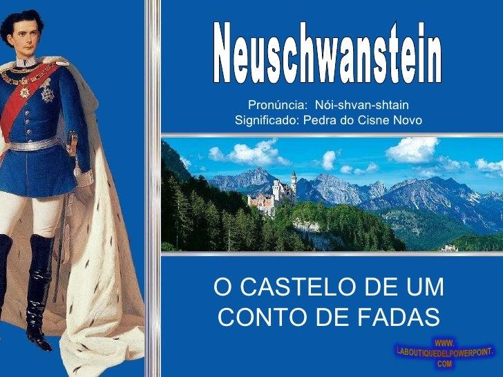 Neuschwanstein O CASTELO DE UM CONTO DE FADAS Pronúncia:  Nói-shvan-shtain Significado: Pedra do Cisne Novo