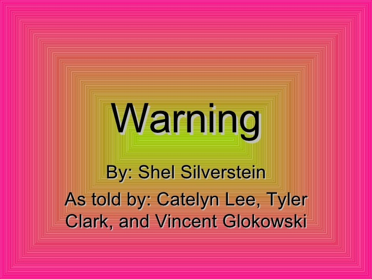 Warning By: Shel Silverstein As told by: Catelyn Lee, Tyler Clark, and Vincent Glokowski