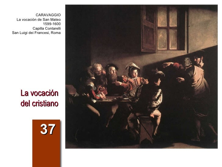 La vocación del cristiano 37 CARAVAGGIO La vocación de San Mateo 1599-1600 Capilla Contarelli San Luigi dei Francesi, Roma