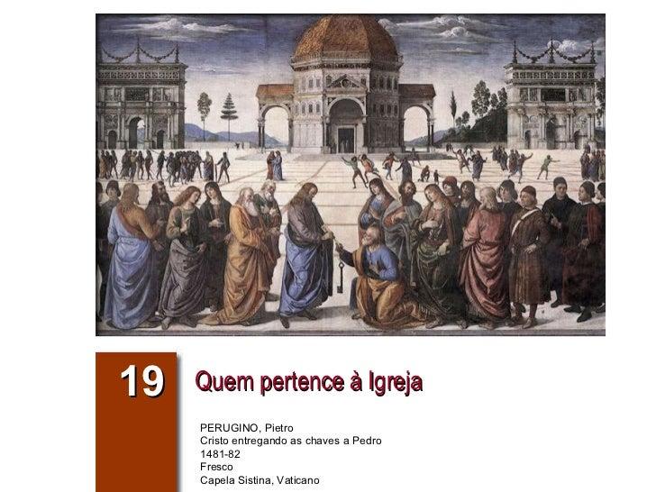 19 Quem pertence à Igreja PERUGINO, Pietro Cristo entregando as chaves a Pedro 1481-82 Fresco Capela Sistina, Vaticano