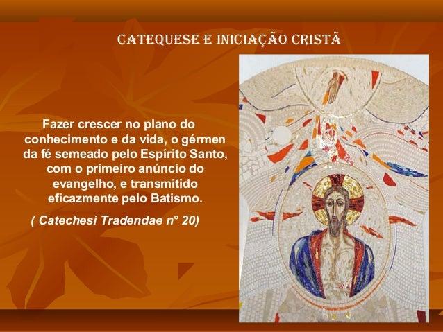 Catequese e InICIação CrIstã Fazer crescer no plano do conhecimento e da vida, o gérmen da fé semeado pelo Espírito Santo,...