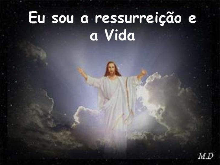 Eu sou a ressurreição e a Vida<br />