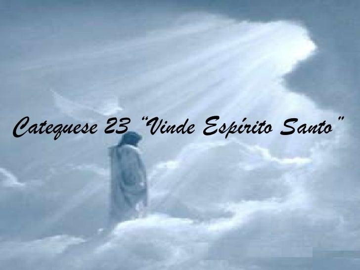 "Catequese 23 ""Vinde Espírito Santo""<br />"