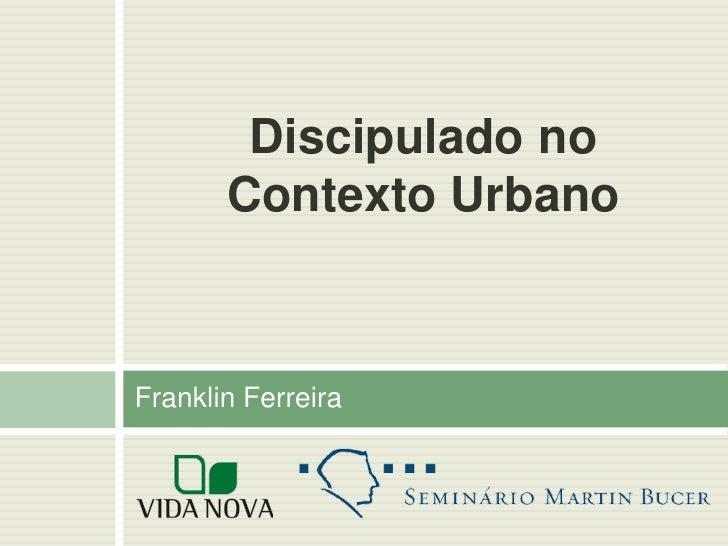 Discipulado no       Contexto UrbanoFranklin Ferreira