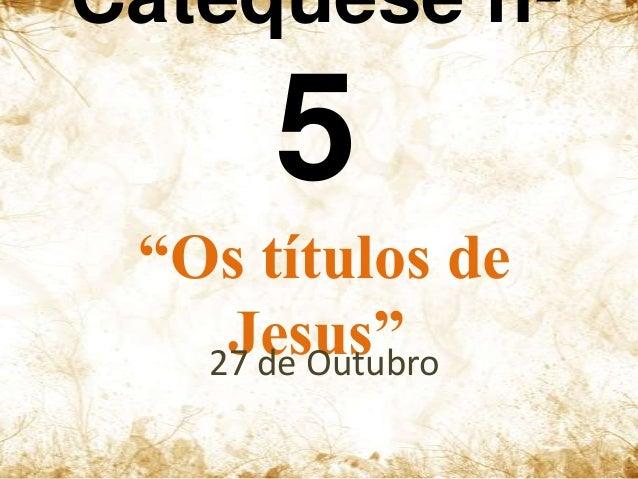 """Catequese nº  5 """"Os títulos de Jesus"""" 27 de Outubro"""