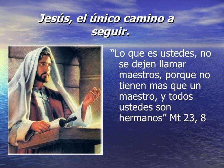 """<ul><li>Jesús, el único camino a seguir. </li></ul>"""" Lo que es ustedes, no se dejen llamar maestros, porque no tienen mas ..."""