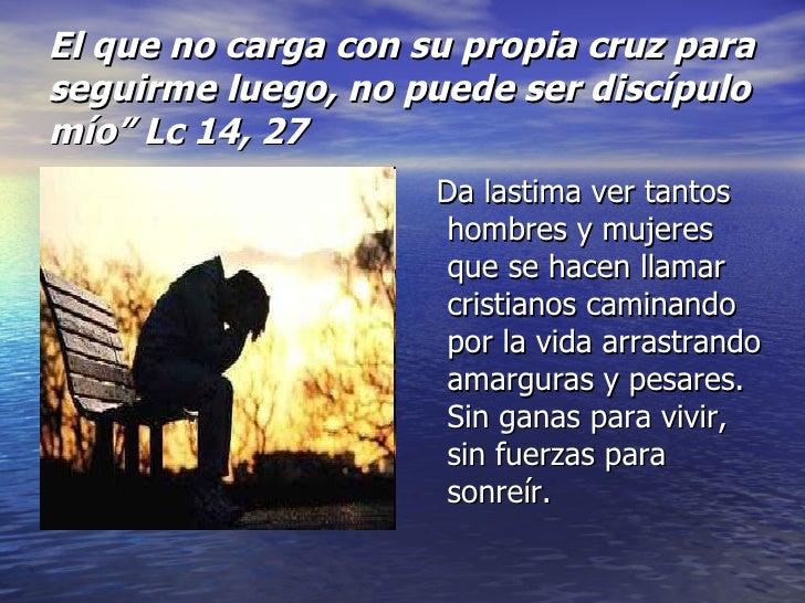 """El que no carga con su propia cruz para seguirme luego, no puede ser discípulo mío"""" Lc 14, 27 <ul><li>Da lastima ver tanto..."""