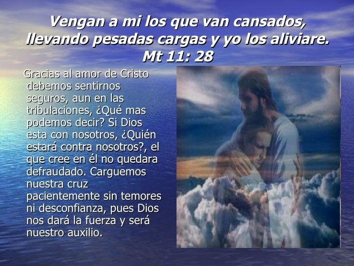Vengan a mi los que van cansados, llevando pesadas cargas y yo los aliviare. Mt 11: 28 <ul><li>Gracias al amor de Cristo d...